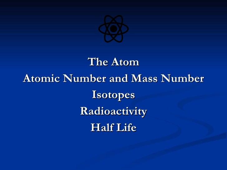 <ul><li>The Atom </li></ul><ul><li>Atomic Number and Mass Number </li></ul><ul><li>Isotopes </li></ul><ul><li>Radioactivit...