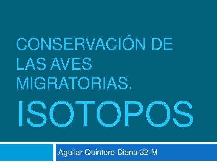 Conservación de las aves migratorias.ISOTOPOS<br />Aguilar Quintero Diana 32-M<br />