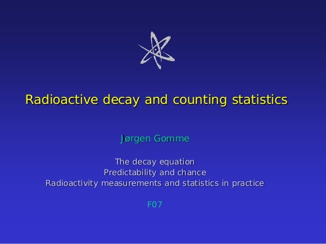 Radioactive decay and counting statistics Jørgen Gomme The decay equation Predictability and chance Radioactivity measurem...