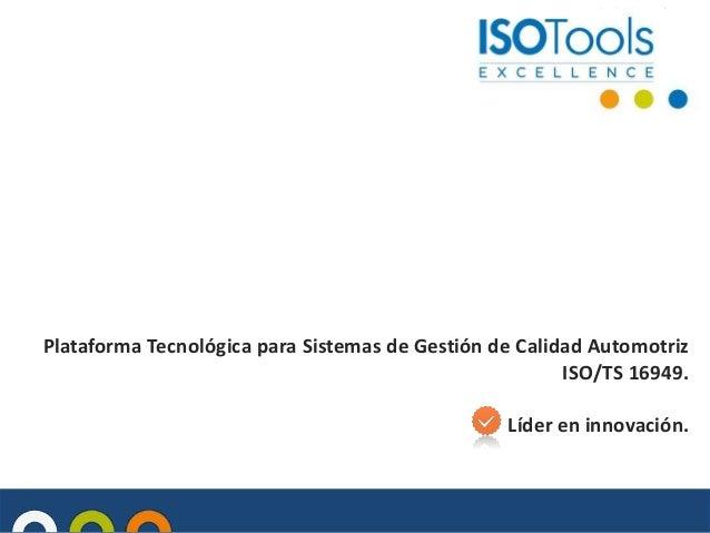 Plataforma Tecnológica para Sistemas de Gestión de Calidad Automotriz ISO/TS 16949. Líder en innovación.
