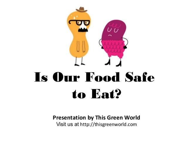 Is Our Food Safe to Eat? Presentation by This Green World Visit us at http://thisgreenworld.com