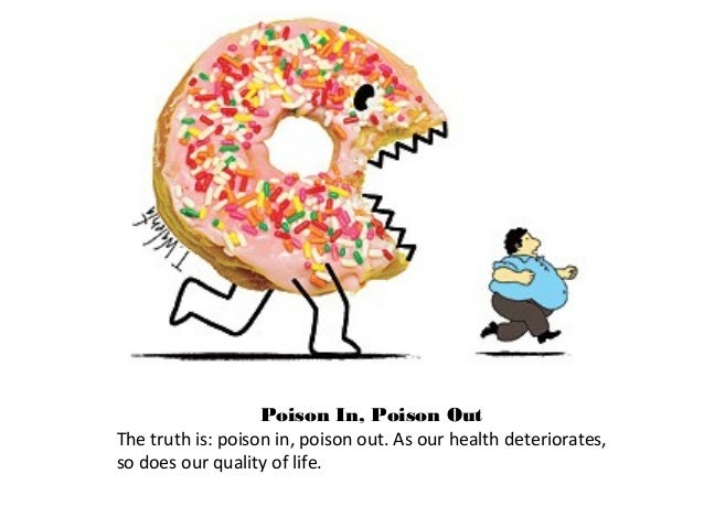 Poison In, Poison Out The truth is: poison in, poison out. As our health deteriorates, so does our quality of life.