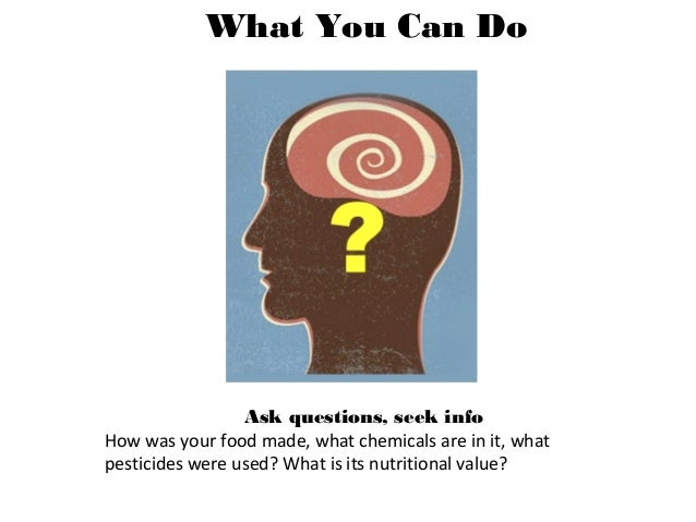 Ask questions, seek info How was your food made, what chemicals are in it, what pesticides were used? What is its nutritio...