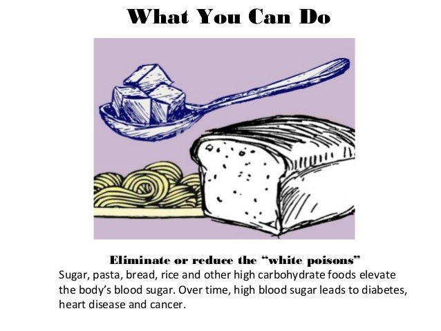 """What You Can Do Eliminate or reduce the """"white poisons"""" Sugar, pasta, bread, rice and other high carbohydrate foods elevat..."""