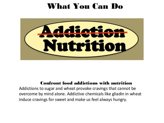 What You Can Do Confront food addictions with nutrition Addictions to sugar and wheat provoke cravings that cannot be over...