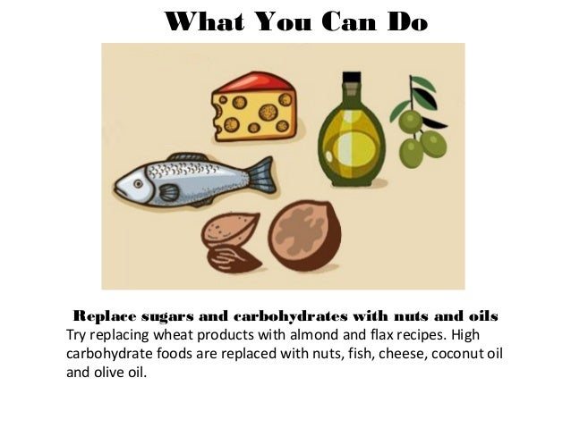 What You Can Do Replace sugars and carbohydrates with nuts and oils Try replacing wheat products with almond and flax reci...