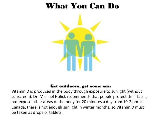 What You Can Do Get outdoors, get some sun Vitamin D is produced in the body through exposure to sunlight (without sunscre...