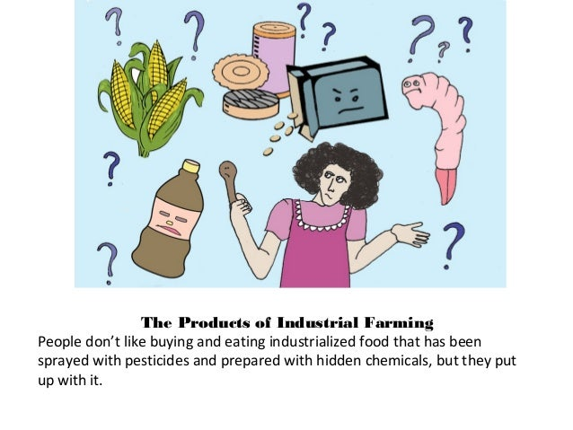 The Products of Industrial Farming People don't like buying and eating industrialized food that has been sprayed with pest...