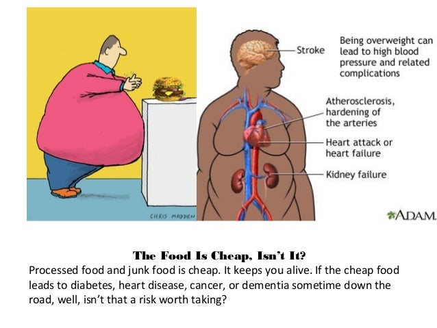 The Food Is Cheap, Isn't It? Processed food and junk food is cheap. It keeps you alive. If the cheap food leads to diabete...