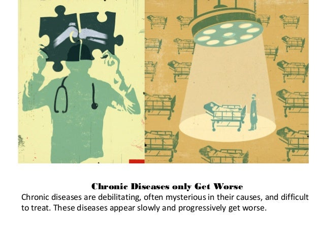 Chronic Diseases only Get Worse Chronic diseases are debilitating, often mysterious in their causes, and difficult to trea...
