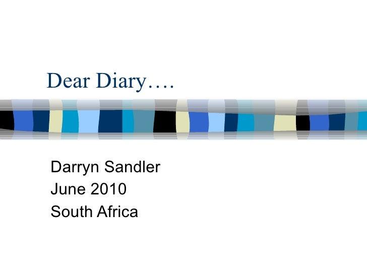 Dear Diary…. Darryn Sandler June 2010 South Africa