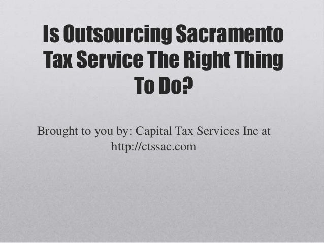 Is Outsourcing Sacramento Tax Service The Right Thing           To Do?Brought to you by: Capital Tax Services Inc at      ...