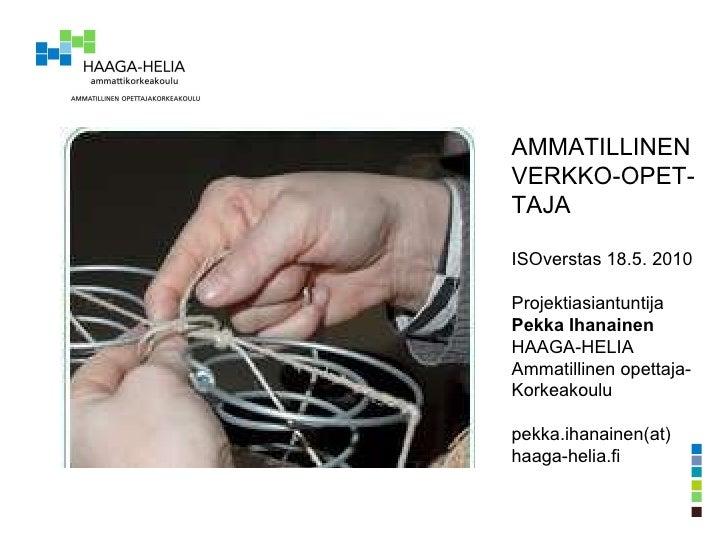 AMMATILLINEN VERKKO-OPET- TAJA ISOverstas 18.5. 2010 Projektiasiantuntija Pekka Ihanainen HAAGA-HELIA  Ammatillinen opetta...
