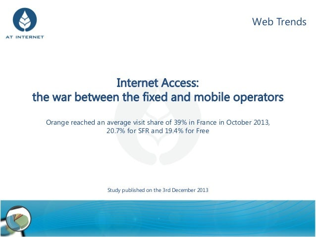 Web Trends  Internet Access: the war between the fixed and mobile operators Orange reached an average visit share of 39% i...