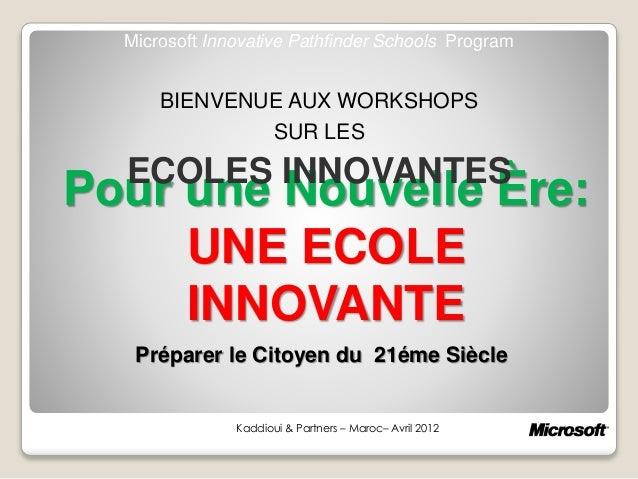 Pour une Nouvelle Ère: UNE ECOLE INNOVANTE Kaddioui & Partners – Maroc– Avril 2012 Microsoft Innovative Pathfinder Schools...