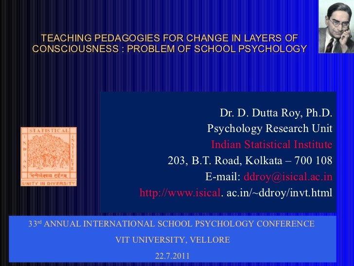 TEACHING PEDAGOGIES FOR CHANGE IN LAYERS OF CONSCIOUSNESS : PROBLEM OF SCHOOL PSYCHOLOGY Dr. D. Dutta Roy, Ph.D. Psycholog...
