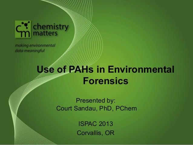 Use of PAHs in Environmental Forensics Presented by: Court Sandau, PhD, PChem ISPAC 2013 Corvallis, OR