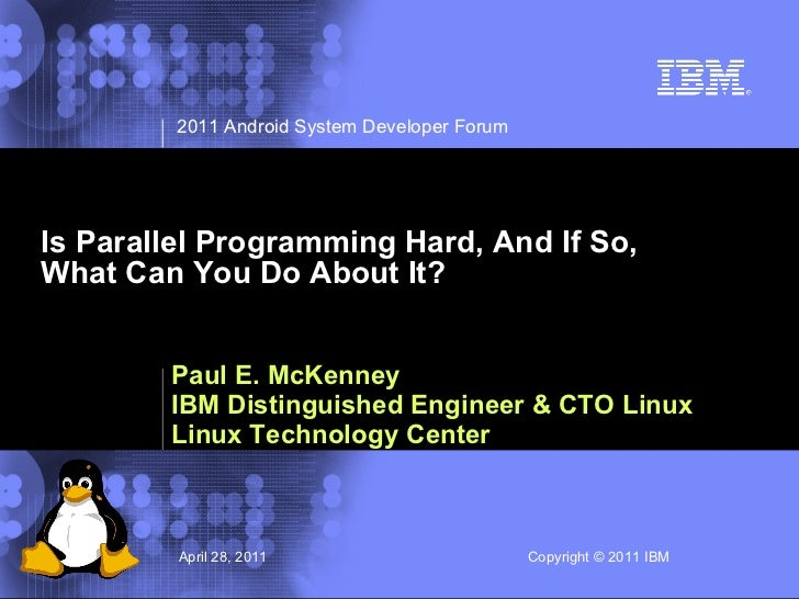 2011 Android System Developer ForumIs Parallel Programming Hard, And If So,What Can You Do About It?        Paul E. McKenn...