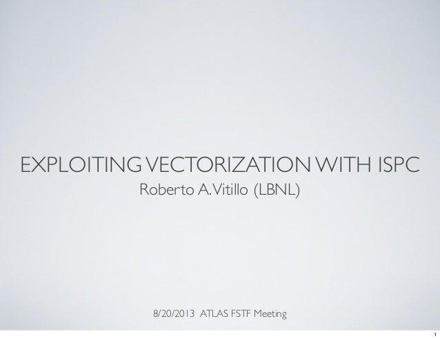 EXPLOITINGVECTORIZATION WITH ISPC Roberto A.Vitillo (LBNL) 8/20/2013 ATLAS FSTF Meeting 1