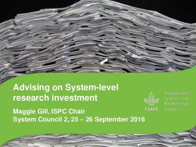 Advising on System-level research investment Maggie Gill, ISPC Chair System Council 2, 25 – 26 September 2016