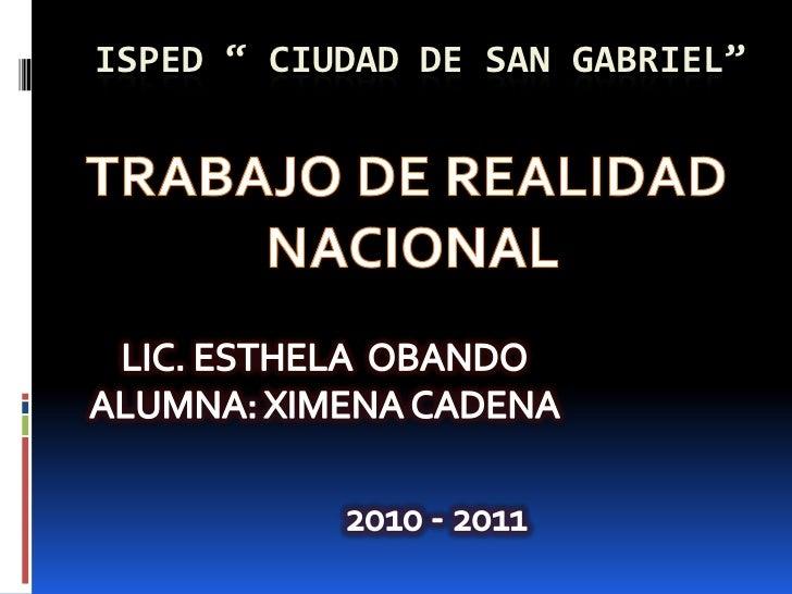 """ISPED """" CIUDAD DE SAN GABRIEL""""<br />TRABAJO DE REALIDAD<br /> NACIONAL<br />LIC. ESTHELA  OBANDO<br />ALUMNA: XIMENA CADEN..."""
