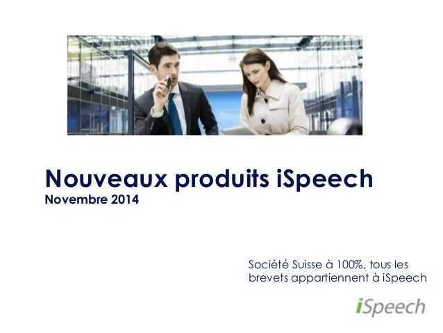 Nouveaux produits iSpeech  Novembre 2014  Société Suisse à 100%, tous les  brevets appartiennent à iSpeech
