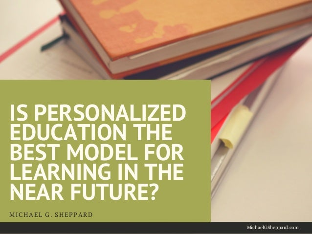 IS PERSONALIZED EDUCATION THE BEST MODEL FOR LEARNING IN THE NEAR FUTURE? MICHAEL G. SHEPPARD MichaelGSheppard.com