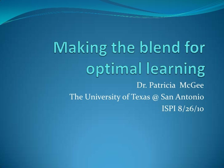 Making the blend for optimal learning<br />Dr. Patricia  McGee<br />The University of Texas @ San Antonio <br />ISPI 8/26/...