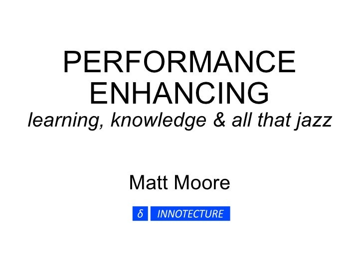 PERFORMANCE ENHANCING learning, knowledge & all that jazz Matt Moore