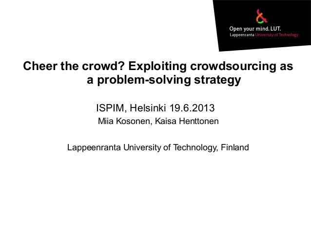 Cheer the crowd? Exploiting crowdsourcing asa problem-solving strategyMiia Kosonen, Kaisa HenttonenLappeenranta University...
