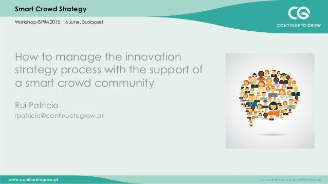 Smart Crowd Strategy How to manage the innovation strategy process with the support of a smart crowd community Rui Patrici...