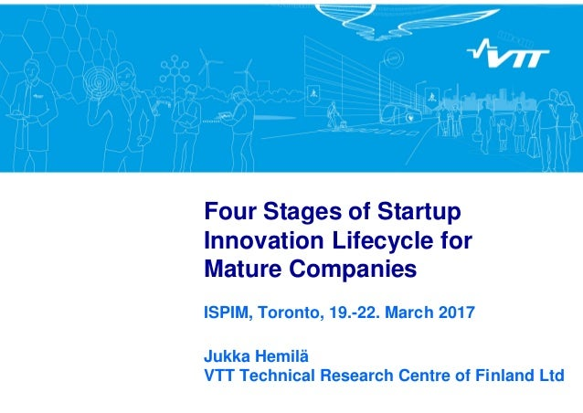 Four Stages of Startup Innovation Lifecycle for Mature Companies ISPIM, Toronto, 19.-22. March 2017 Jukka Hemilä VTT Techn...