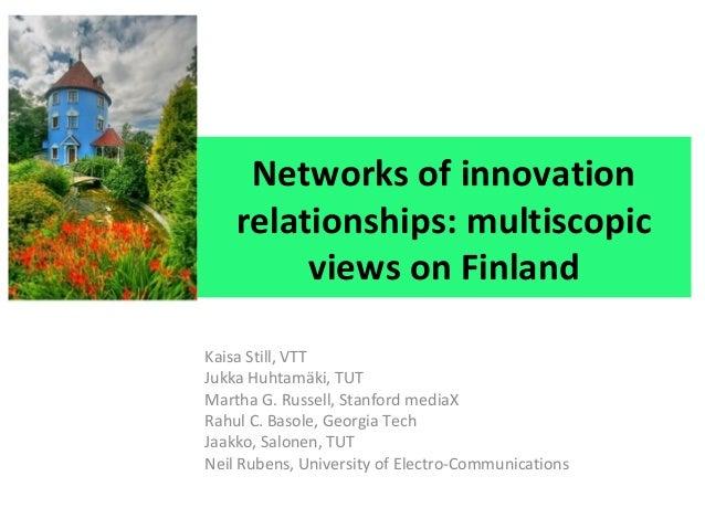Networks of innovation relationships: multiscopic views on Finland Kaisa Still, VTT Jukka Huhtamäki, TUT Martha G. Russell...