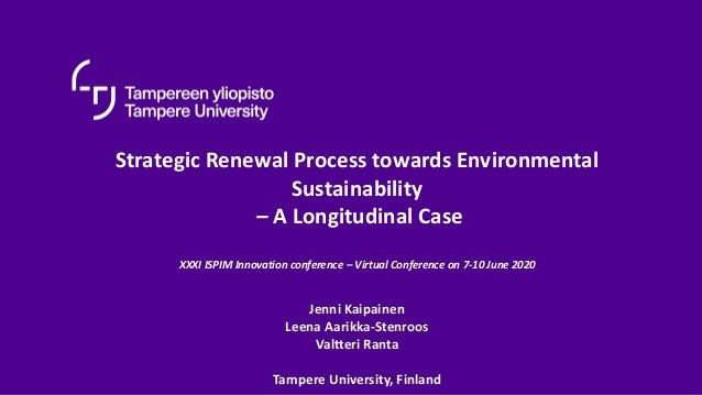 Strategic Renewal Process towards Environmental Sustainability – A Longitudinal Case XXXI ISPIM Innovation conference – Vi...