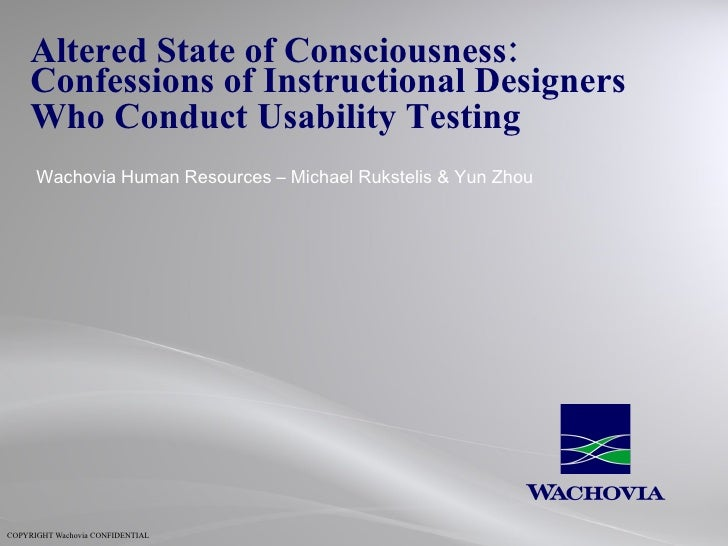 Altered State of Consciousness:  Confessions of Instructional Designers  Who Conduct Usability Testing   Wachovia Human Re...