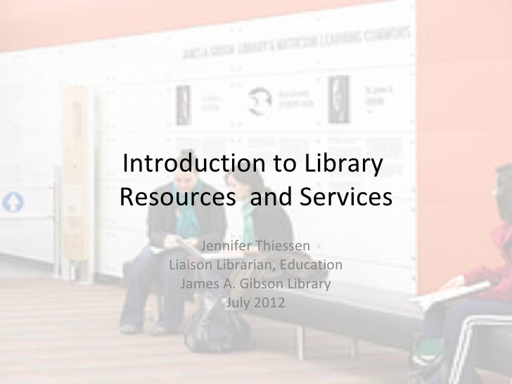 Introduction to LibraryResources and Services          Jennifer Thiessen    Liaison Librarian, Education      James A. Gib...