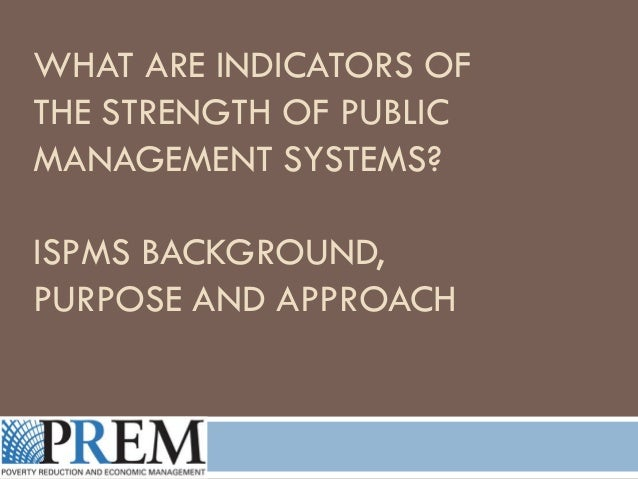 WHAT ARE INDICATORS OF THE STRENGTH OF PUBLIC MANAGEMENT SYSTEMS? ISPMS BACKGROUND, PURPOSE AND APPROACH