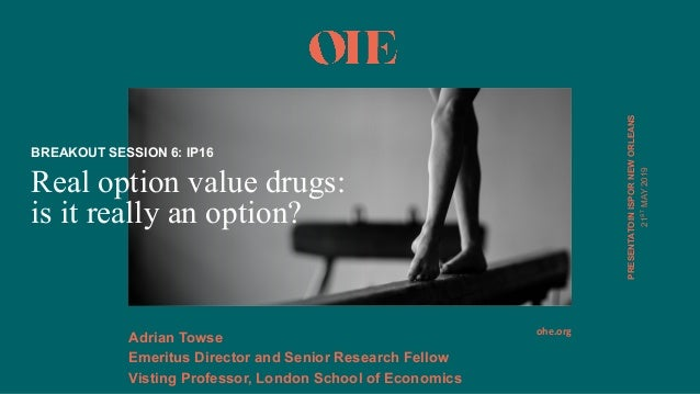 ohe.org PRESENTATOINISPOR*NEW*ORLEANS Real option value drugs: is it really an option? BREAKOUT*SESSION*6:*IP16 Adrian*Tow...