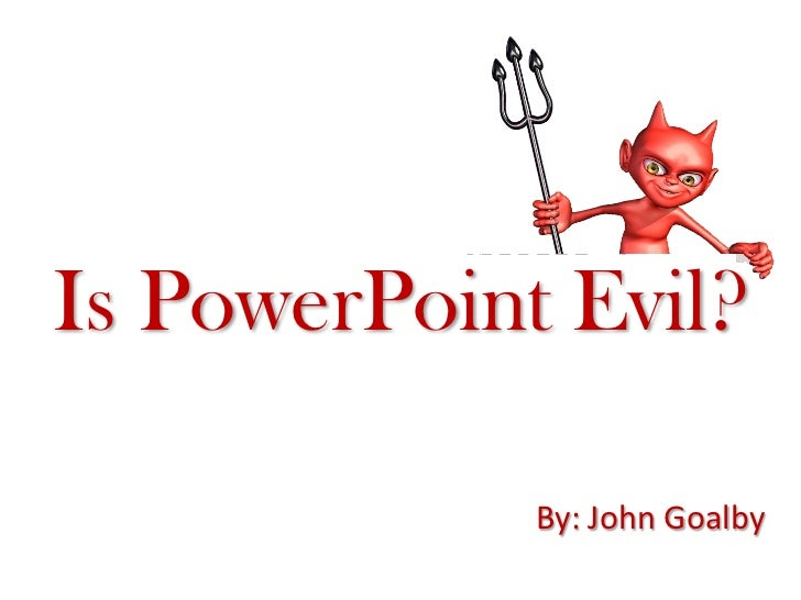 Is PowerPoint Evil?               By: John Goalby