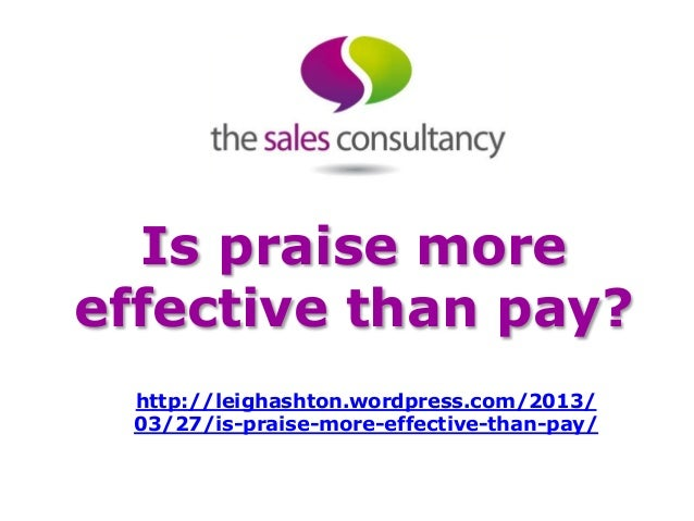 Is praise moreeffective than pay?  http://leighashton.wordpress.com/2013/  03/27/is-praise-more-effective-than-pay/