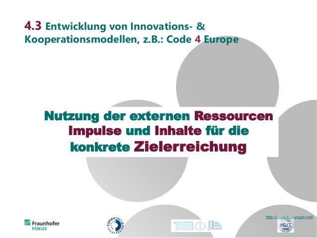 4.3 Entwicklung von Innovations- & Kooperationsmodellen, z.B.: Code 4 Europe http://codeforeurope.net/ Nutzung der externe...