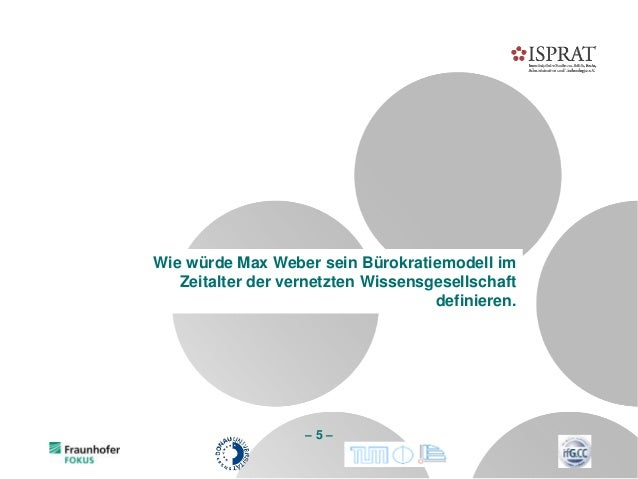 – 5 – Wie würde Max Weber sein Bürokratiemodell im Zeitalter der vernetzten Wissensgesellschaft definieren.