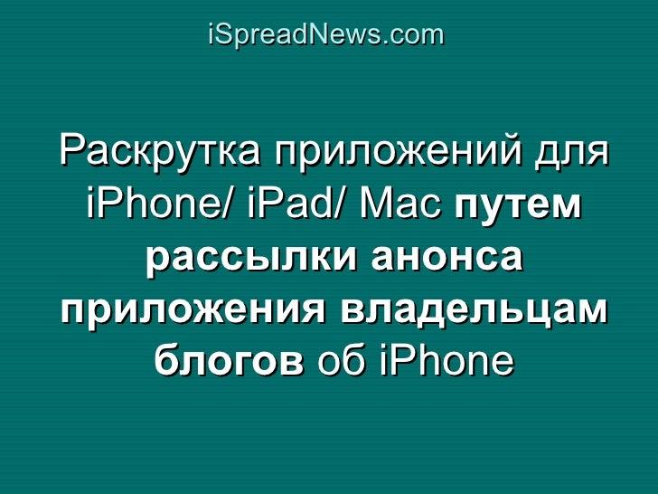 iSpreadNews.com    Раскрутка приложений для  iPhone/ iPad/ Mac путем     рассылки анонса приложения владельцам     блогов ...