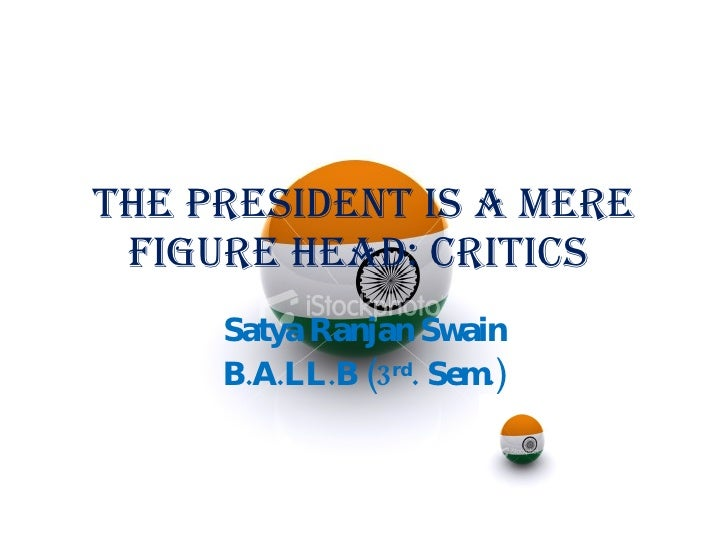 The President is a mere figure head: Critics  Satya Ranjan Swain B.A.LL.B (3 rd . Sem.)
