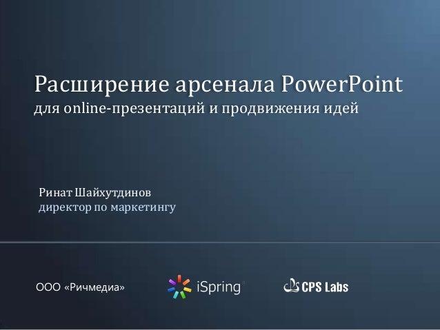 OOO «Ричмедиа» Ринат Шайхутдинов директор по маркетингу Расширение арсенала PowerPoint для online-презентаций и продвижени...