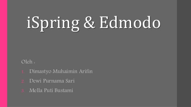 iSpring & Edmodo Oleh : 1. Dimastyo Muhaimin Arifin 2. Dewi Purnama Sari 3. Mella Puti Bustami