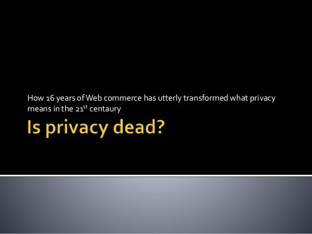 How 16 years ofWeb commerce has utterly transformed what privacy means in the 21st centaury