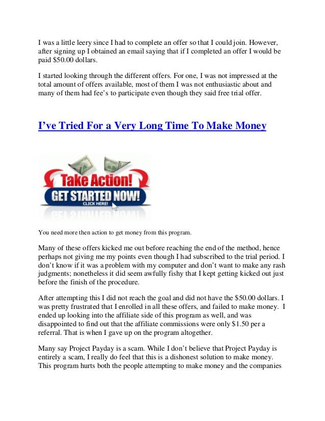 is project payday real September 28, 2014 august 11, 2015 nessa 0 comments is project payday a scam, is project payday legit, make money project payday, payday project, payday project com, payday project review, project payday, project payday a scam, project payday bbb, project payday complaints, project payday job, project payday legit, project payday legitimate.