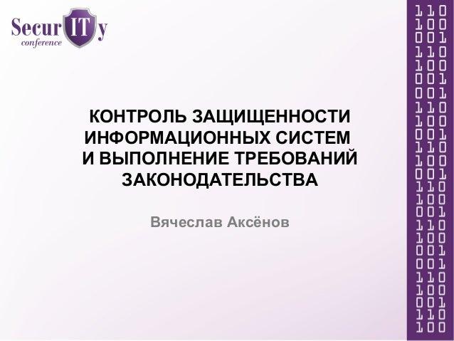 КОНТРОЛЬ ЗАЩИЩЕННОСТИ ИНФОРМАЦИОННЫХ СИСТЕМ И ВЫПОЛНЕНИЕ ТРЕБОВАНИЙ ЗАКОНОДАТЕЛЬСТВА Вячеслав Аксёнов