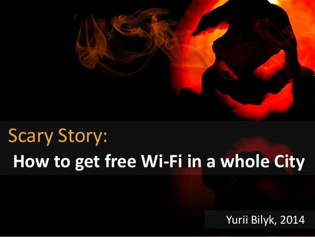 Scary Story: How to get free Wi-Fi in a whole City Yurii Bilyk, 2014